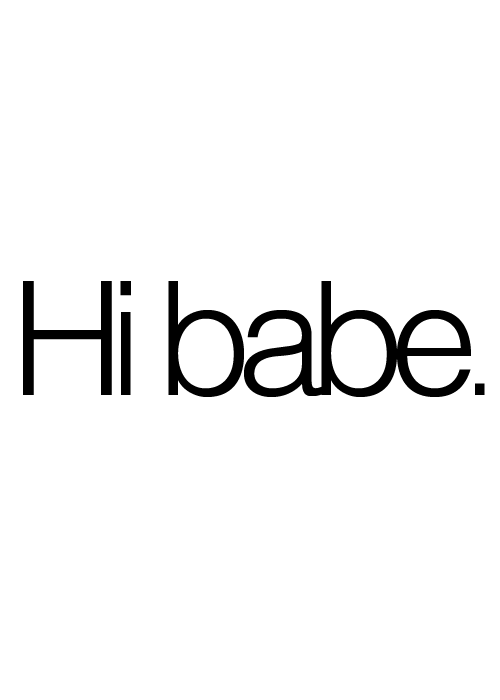 saying hi babe or hi baby never loses its touch i love it when my man calls me babe or baby