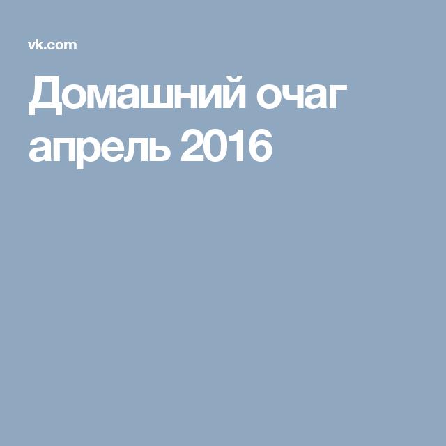 Домашний очаг апрель 2016