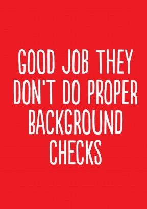 Good Job They Don't Do Proper Background Checks A
