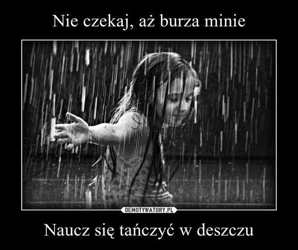 Nie Czekaj Az Burza Minie Naucz Sie Tanczyc W Deszczu Deszcz Slodkie Cytaty Burza