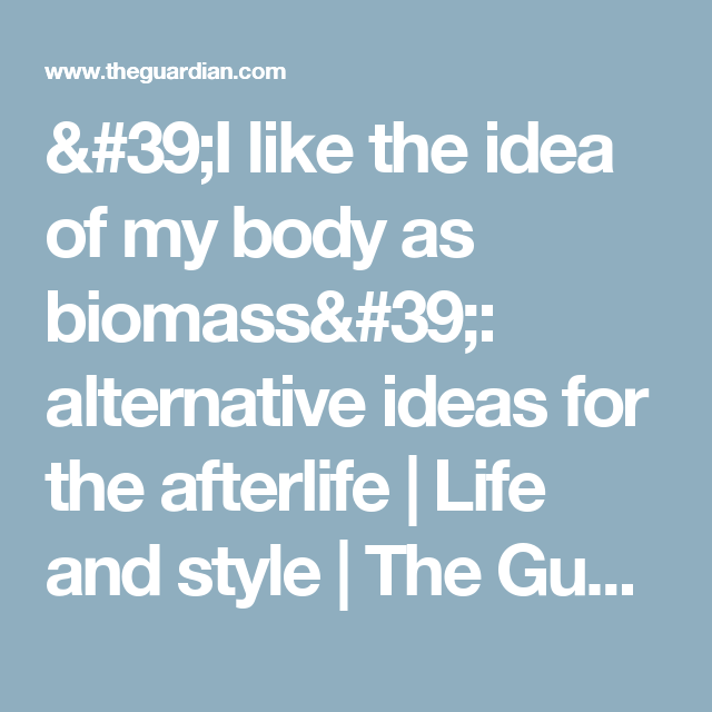 'I like the idea of my body as biomass': alternative ideas for the afterlife | Life and style | The Guardian