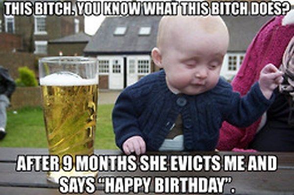 Funny happy birthday meme for dad : Its my birthday bitches drunk baby meme and birthday memes