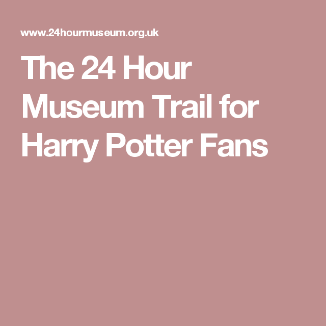 The 24 Hour Museum Trail for Harry Potter Fans
