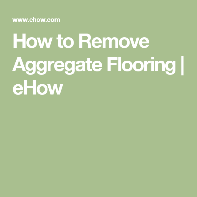 How To Remove Aggregate Flooring