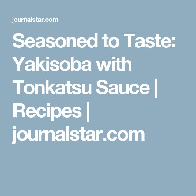 Seasoned to Taste: Yakisoba with Tonkatsu Sauce | Recipes | journalstar.com