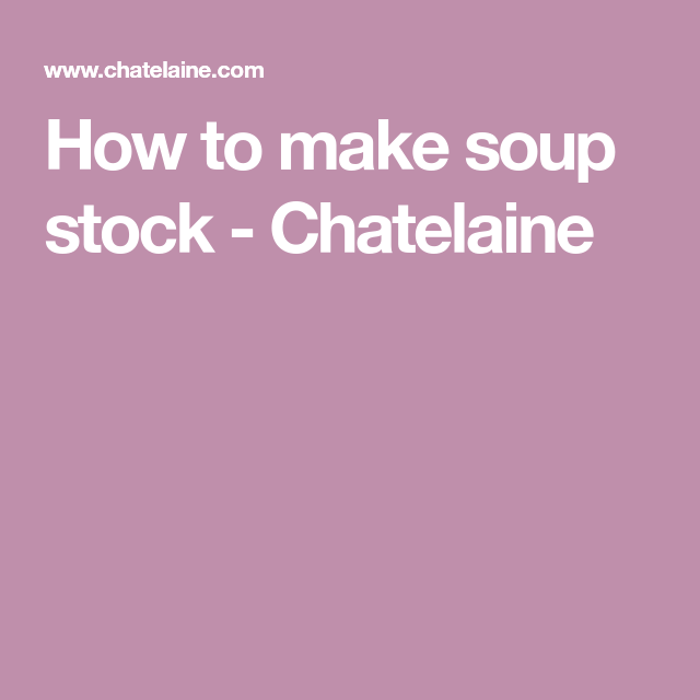 How to make soup stock - Chatelaine