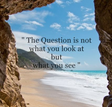 """The Question is not what you look at but what you see """" 