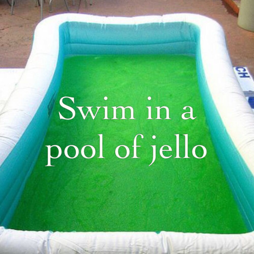 Swim in a pool full of jello cool things bucket - Get a swimming pool full of liquor ...