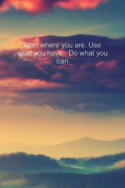 Start Where You Are Use What You Have Do What You Can Get Your