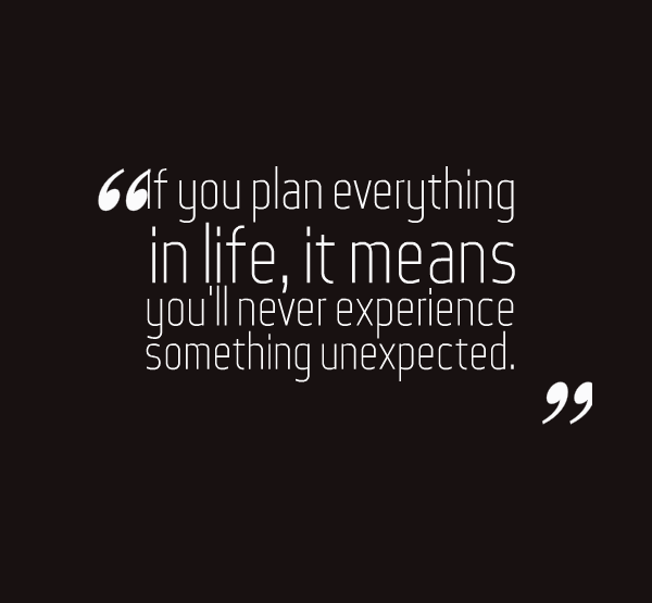 """If you plan everything in life, it means you'll never experience something unexpected."""