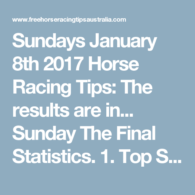 Sundays January 8th 2017 Horse Racing Tips:  The results are in...  Sunday The Final Statistics.  1. Top Selection strike rate at 24% out of 45 races.  2. Top 2 Selections strike rate at 49% out of 45 races.  3. Exacta strike rate at 42% out of 45 races.  + Best Top Selection win dividend: $9.90  + Best tipped Exacta dividend: $90.20  + Best Trifecta dividend: $100.70  + Best First 4 dividend: $360.00  + Best Quadrella dividend: $2609.70