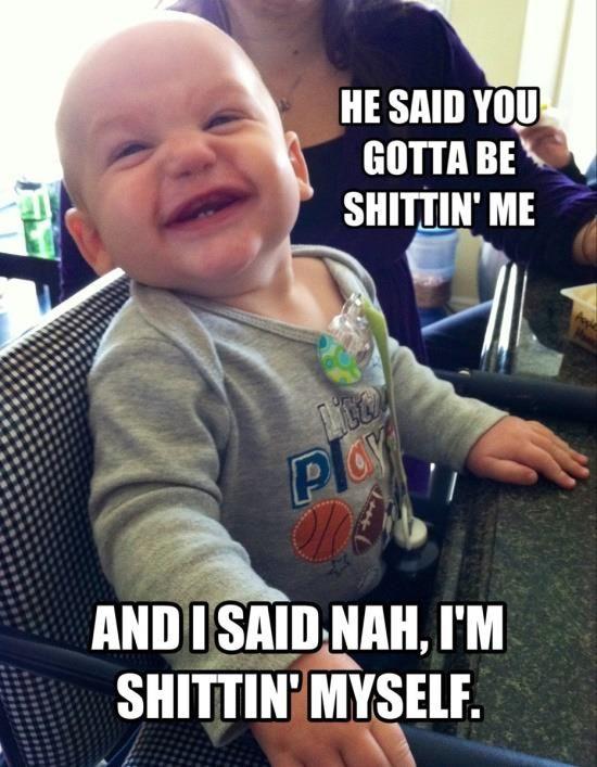 d336a30e9fa003f1c821d138c1f0ce3a he said you gotta be shittin' me baby meme baby memes