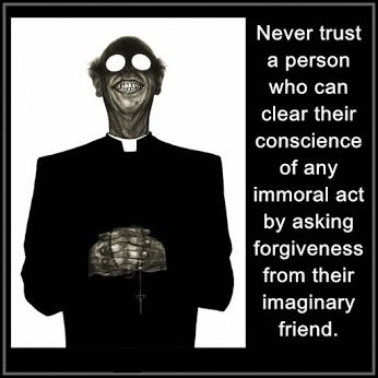 Newer trust a personwho can clear their conscience of any immoral act by asking forgivness from their imaginary friend.