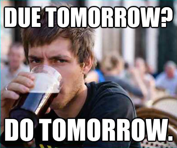 Funny Highschool Meme : Lazy college senior meme due tomorrow do tomorrow aaaaah this
