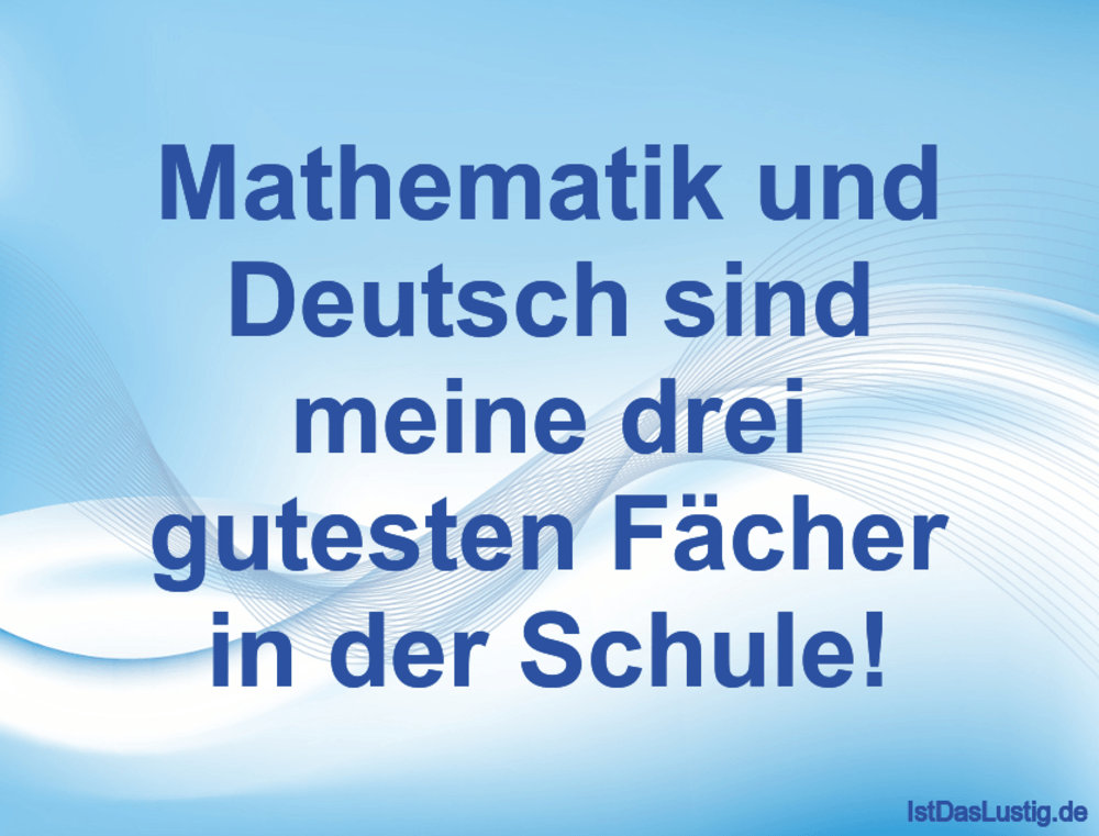 Mathematik Und Deutsch Sind Meine Drei Gutesten Facher In Der Schule Gefunden Auf Https Www Istdaslustig De Spruch 1119 Lu Sweet Memes Words Quotations