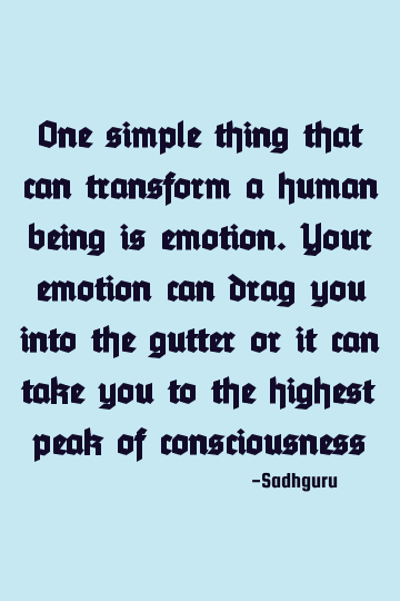 One Simple Thing That Can Transform A Human Being Is Emotion Your Emotion Can Drag You Into The Gutter Or It Can Take You In 2020 Consciousness Quotes Emotions Quotes
