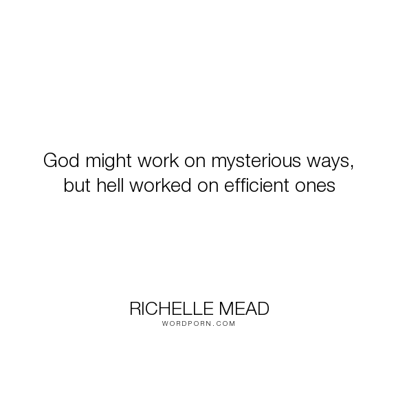 """Richelle Mead - """"God might work on mysterious ways, but hell worked on efficient ones"""". god, hell, georgina-kincaid"""