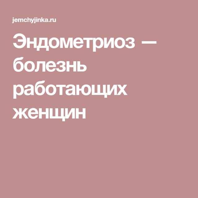 Эндометриоз — болезнь работающих женщин | гинекология | Pinterest