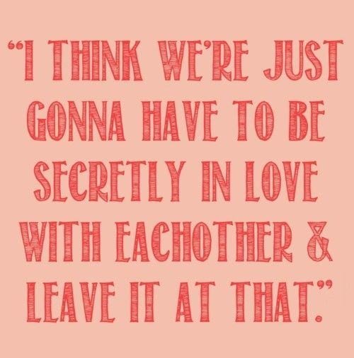 I think I'm just going to have to be secretly in love with you and leave it at that.