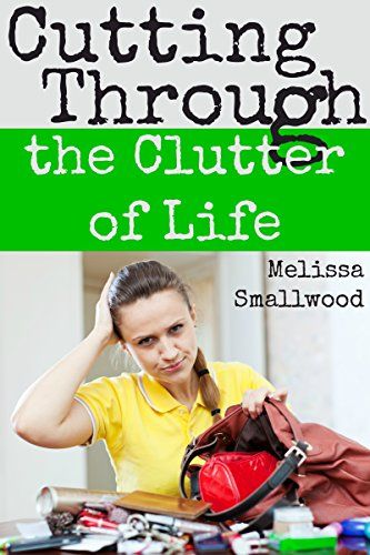 Cutting Through the Clutter of Life: Cleaning up your home and your heart by Melissa Smallwood