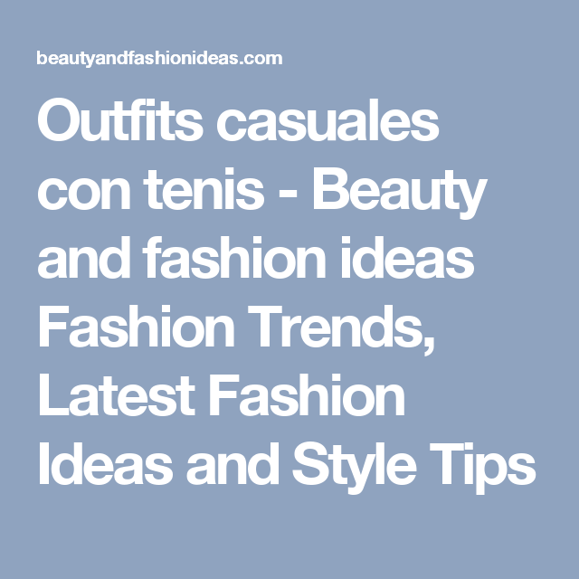 Outfits casuales con tenis - Beauty and fashion ideas Fashion Trends, Latest Fashion Ideas and Style Tips