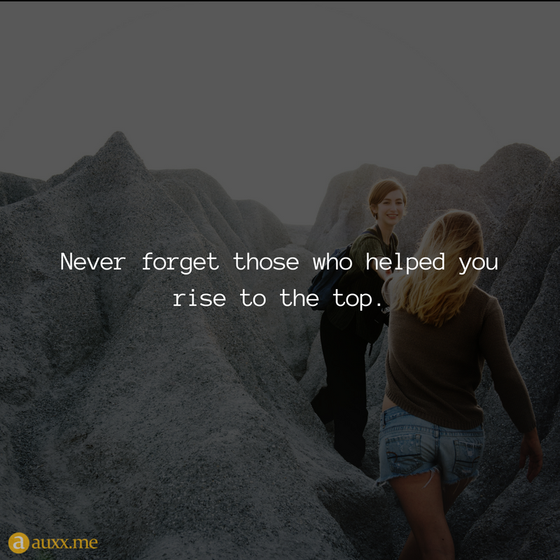 Never Forget Those Who Helped You Rise To The Top Quotes For Life