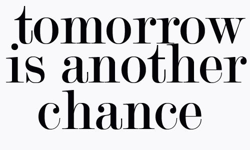 Tomorrow is another chance. <3