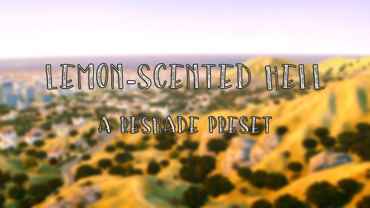 "fuchsiateasims: "" Lemon-Scented Hell - A Reshade 3 0 Preset"