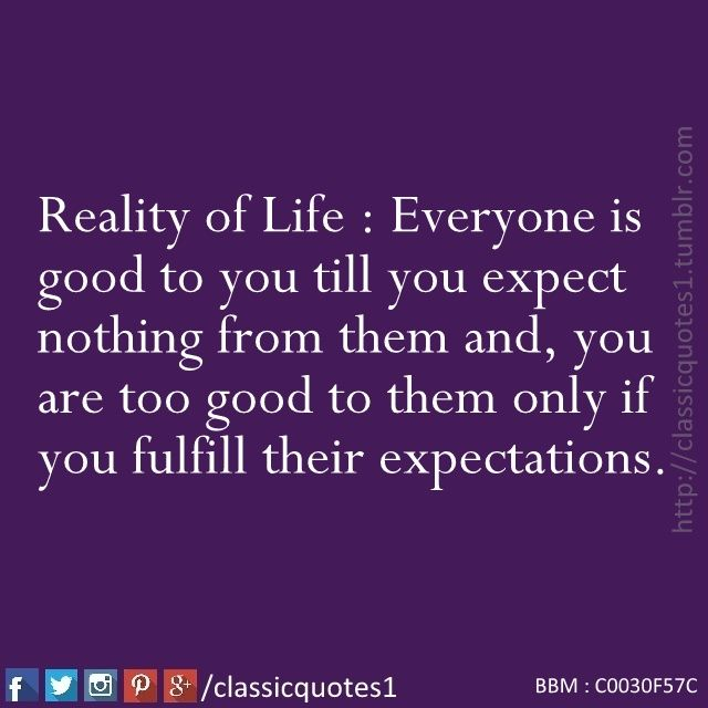 Attrayant Reality Of Life : Everyone Is Good To You Till You Expect Nothing From Them  And