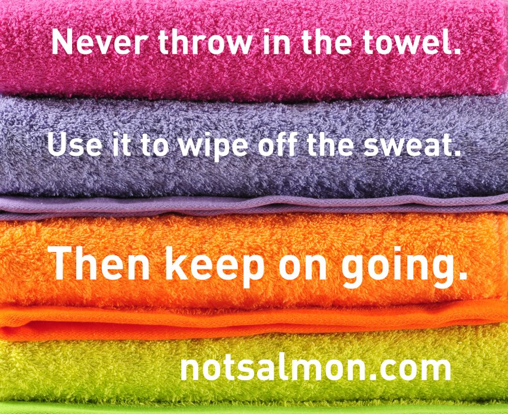 Throwing In The Towel Quotes Never Throw In The Toweluse It To Wipe Off The Sweatthen Keep
