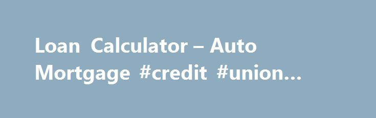 Loan Calculator u2013 Auto Mortgage #credit #union #loans    loan - loan interest calculator