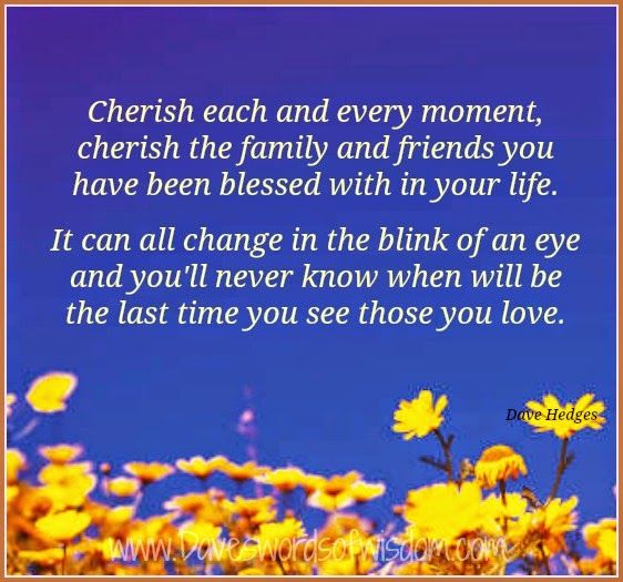 Cherish Each And Every Moment Cherish The Family And Friends You Have Been Blessed With In Your Life I Cherish Every Moment Moments Quotes In This Moment