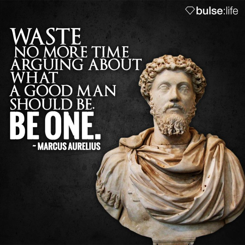 Be Time Be What Waste About Aurelius Arguing One No Marcus Good Should More Man