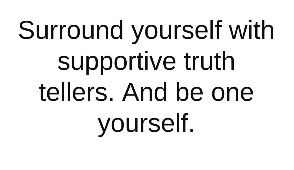 Surround yourself with supportive truth tellers. And be one yourself.