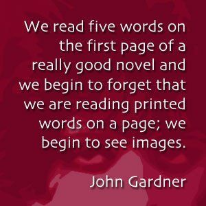 we read five words on the first page of a really good novel and we begin to forget that we are reading printed words on a page; we begin to see images
