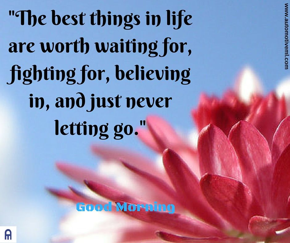 The Best Things In Life Are Worth Waiting For Fighting For Believing In And Just Never Letting Go Scripture Verses Let It Be Inspirational Quotes