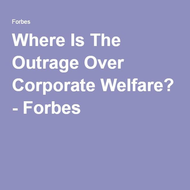 Where Is The Outrage Over Corporate Welfare? - Forbes