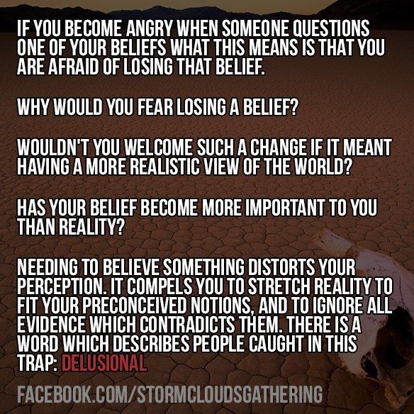 If you become angry when someone questions one of your beliefs what this means is that you are afraid of losing that belief.