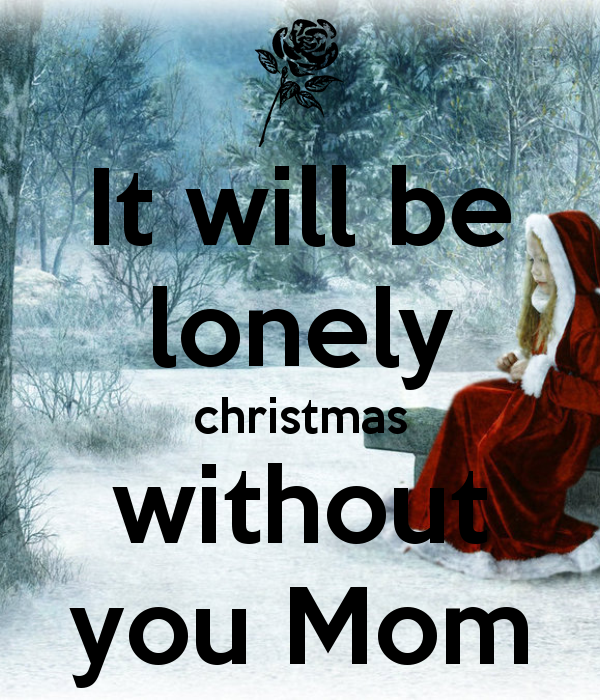 It Will Be Lonely Christmas Without You Mom :(
