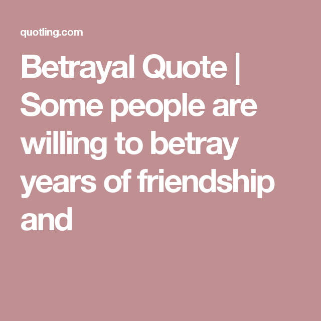Betrayal Quote | Some people are willing to betray years of ...