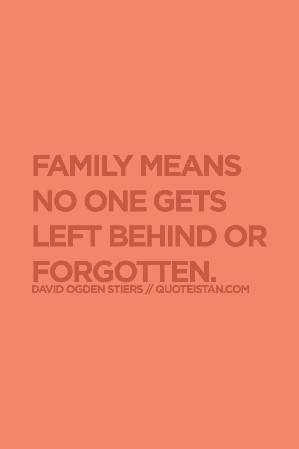 Family Means No One Gets Left Behind Or Forgotten Family Quotes