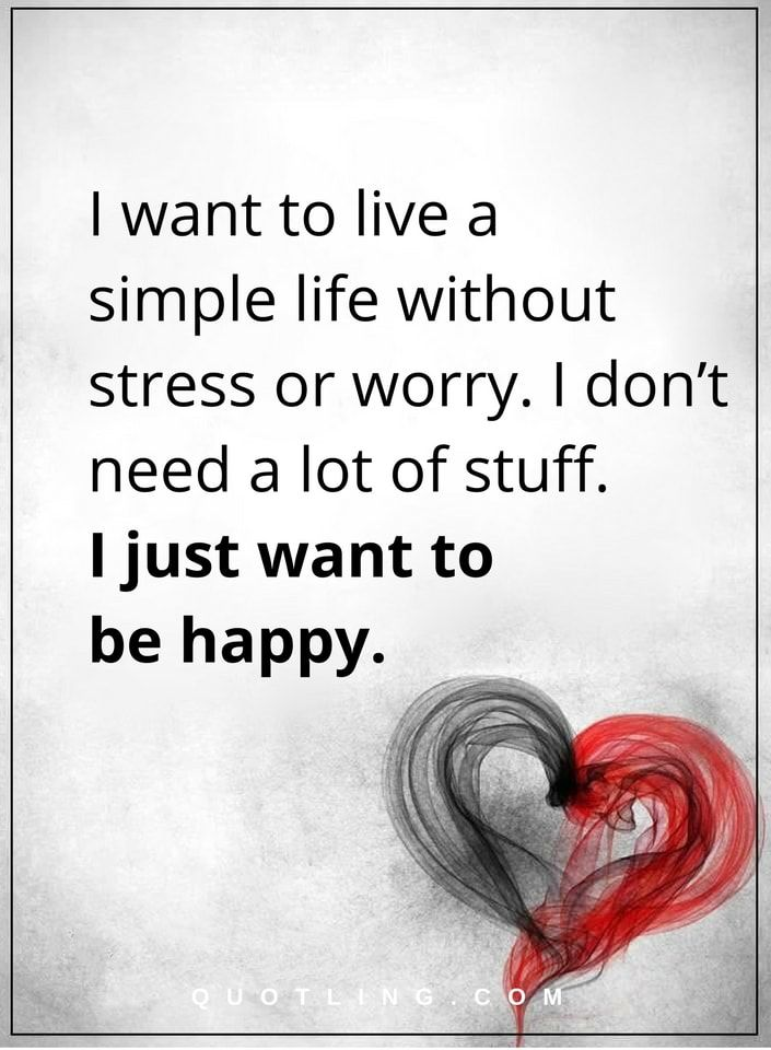 I Want To Live A Simple Life Without Stress Or Worry I Don T Need A Lot Of Stuff I Just Want To Be Happy Happiness Qu Happy Quotes Quotes To