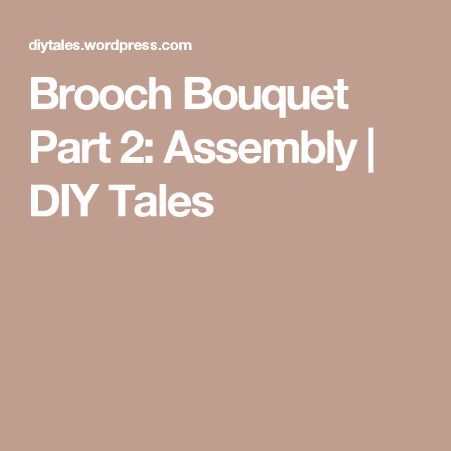 Brooch Bouquet Part 2:  Assembly | DIY Tales
