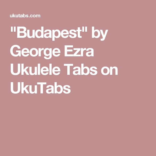 Budapest By George Ezra Ukulele Tabs On Ukutabs Music Pinterest