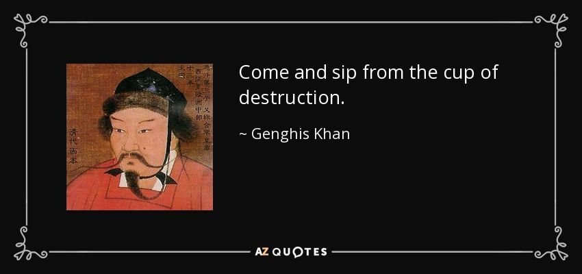Genghis Khan Quote Come And Sip From The Cup Of Destruction