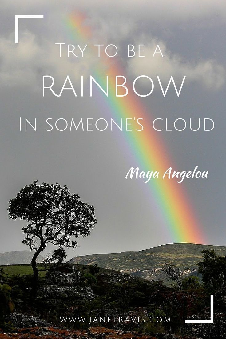Try To Be A Rainbow In Someones Cloud Maya Angelou Inspirational