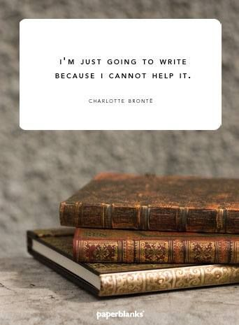 I'm just going to write because I cannot help it. -Charlotte Bronte