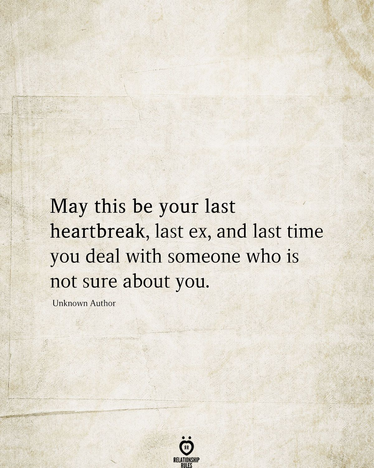 May this be your last heartbreak, last ex, and last time you deal with someone who is not sure about you.  Unknown Author