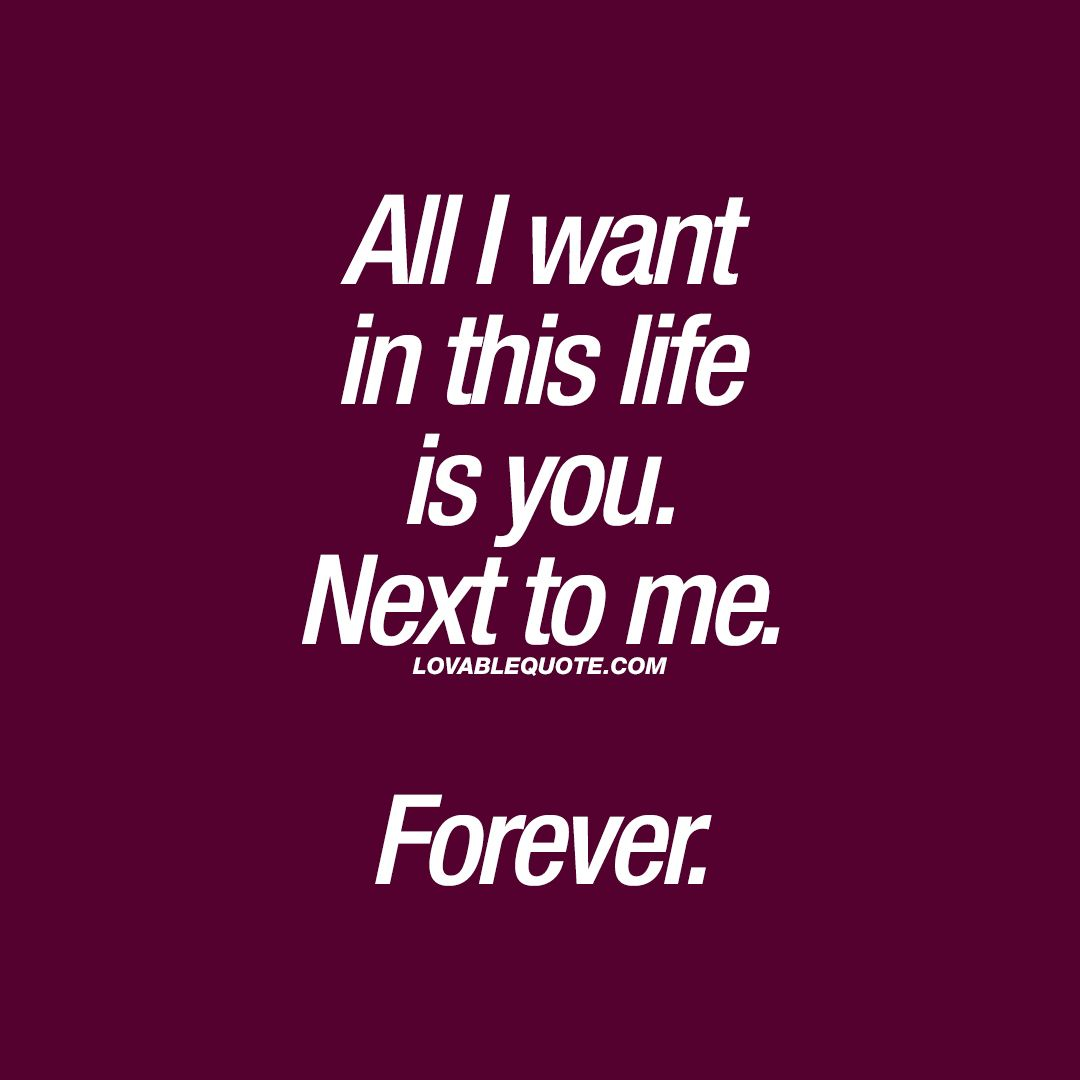 Beautiful Love Quote All I Want In This Life Is You Next To Me Forever Click Here To Vi Beautiful Love Quotes Forever Love Quotes Love You Forever Quotes