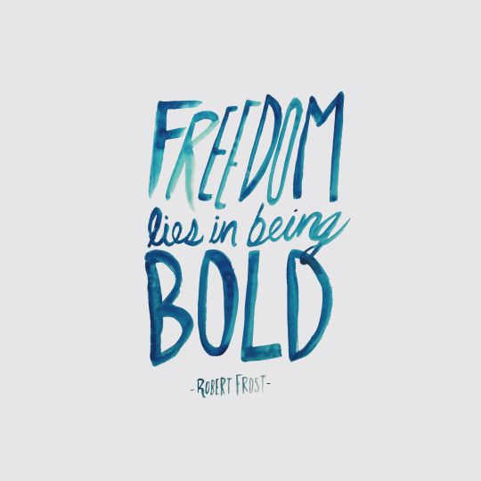 Freedom lies in being bold. Go and be bold today